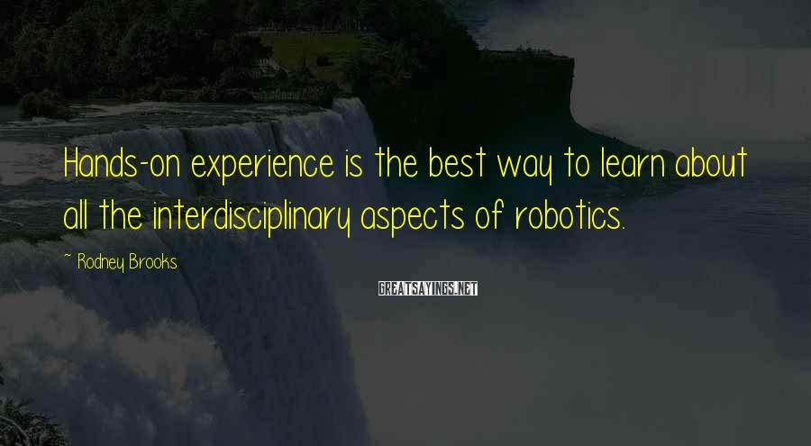Rodney Brooks Sayings: Hands-on experience is the best way to learn about all the interdisciplinary aspects of robotics.
