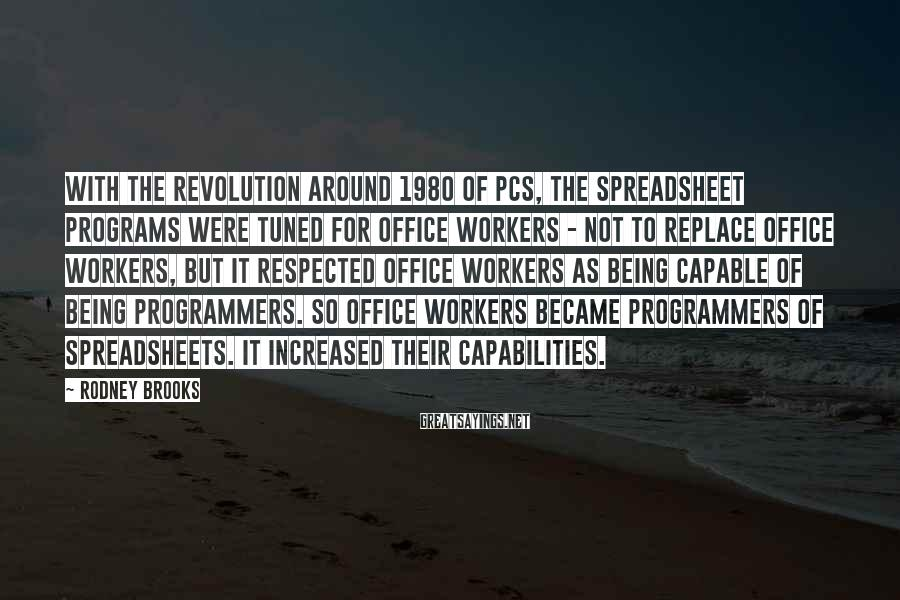 Rodney Brooks Sayings: With the revolution around 1980 of PCs, the spreadsheet programs were tuned for office workers