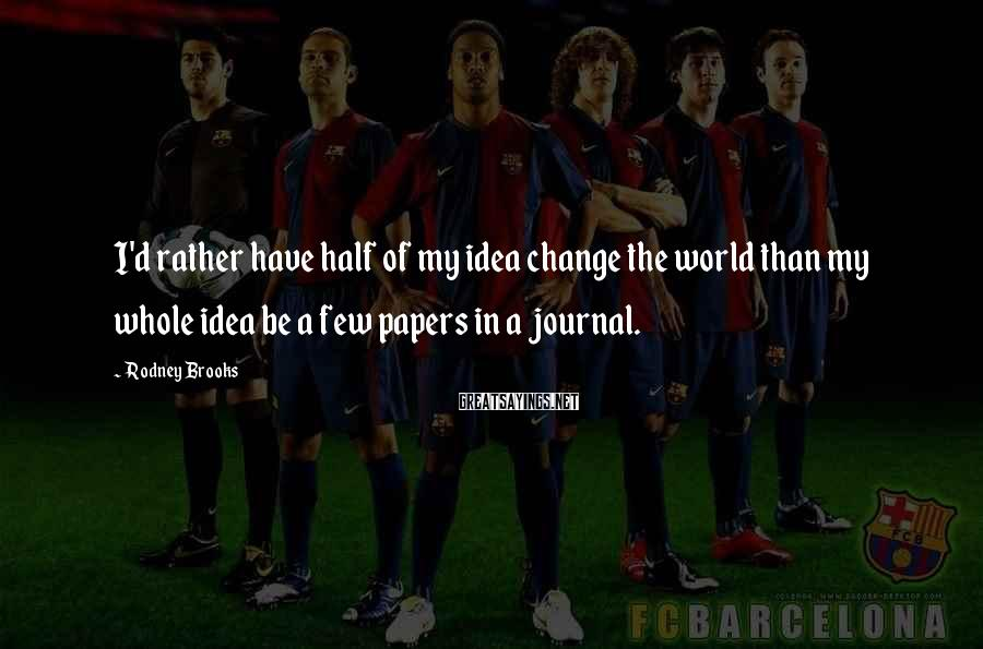 Rodney Brooks Sayings: I'd rather have half of my idea change the world than my whole idea be