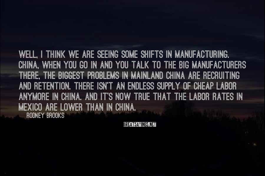 Rodney Brooks Sayings: Well, I think we are seeing some shifts in manufacturing. China, when you go in
