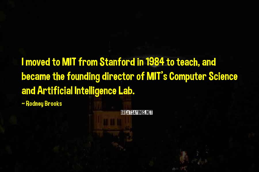Rodney Brooks Sayings: I moved to MIT from Stanford in 1984 to teach, and became the founding director