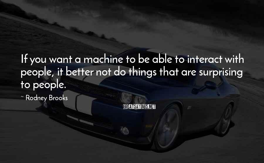 Rodney Brooks Sayings: If you want a machine to be able to interact with people, it better not