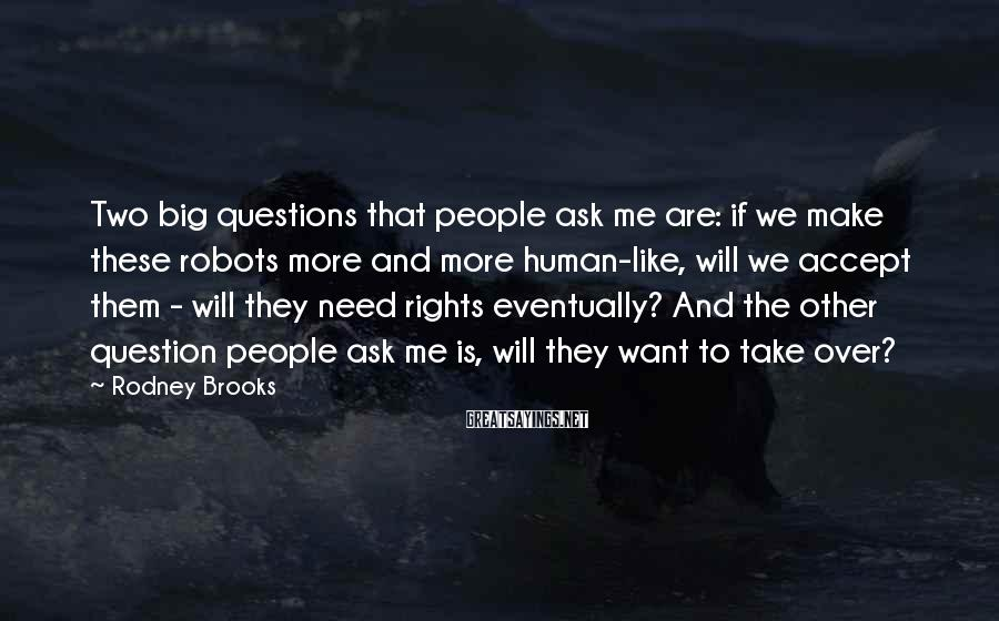 Rodney Brooks Sayings: Two big questions that people ask me are: if we make these robots more and