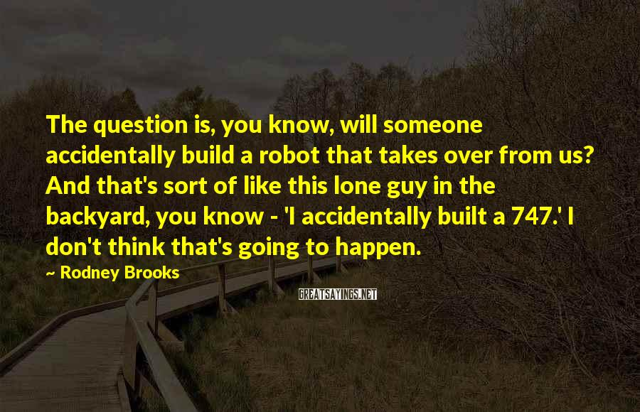 Rodney Brooks Sayings: The question is, you know, will someone accidentally build a robot that takes over from