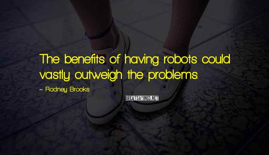 Rodney Brooks Sayings: The benefits of having robots could vastly outweigh the problems.