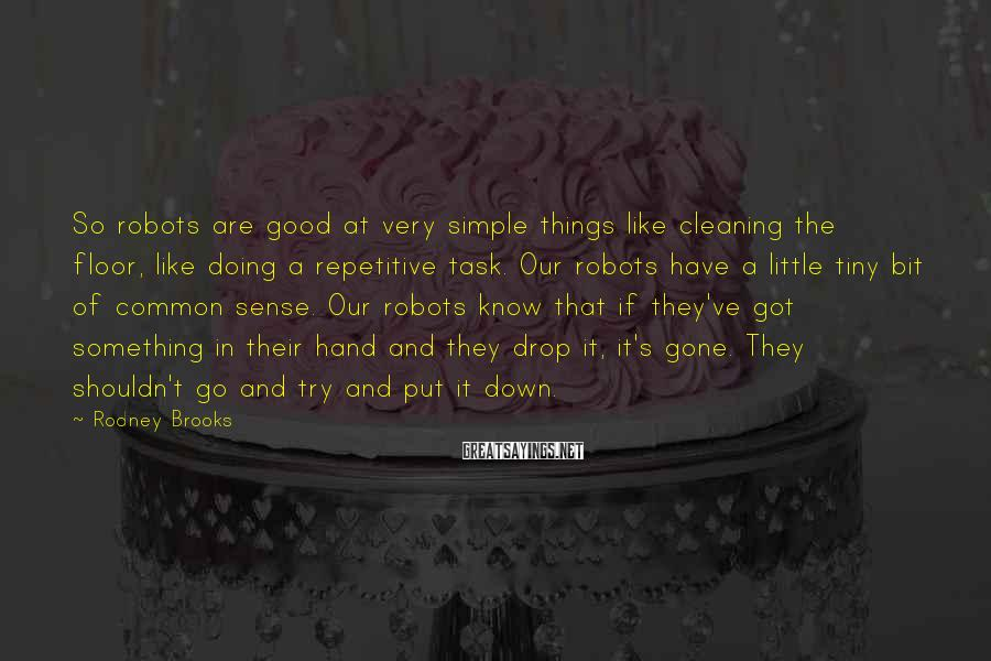 Rodney Brooks Sayings: So robots are good at very simple things like cleaning the floor, like doing a