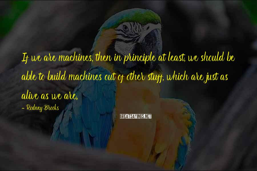 Rodney Brooks Sayings: If we are machines, then in principle at least, we should be able to build