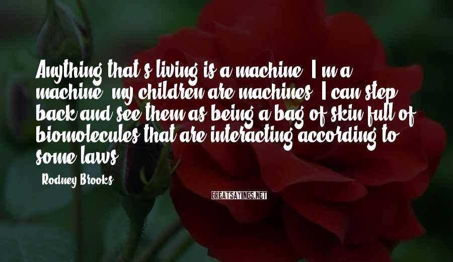 Rodney Brooks Sayings: Anything that's living is a machine. I'm a machine; my children are machines. I can
