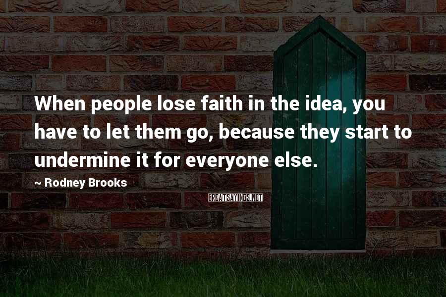 Rodney Brooks Sayings: When people lose faith in the idea, you have to let them go, because they