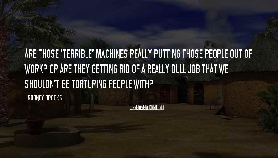 Rodney Brooks Sayings: Are those 'terrible' machines really putting those people out of work? Or are they getting