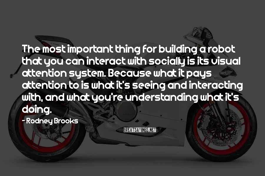 Rodney Brooks Sayings: The most important thing for building a robot that you can interact with socially is