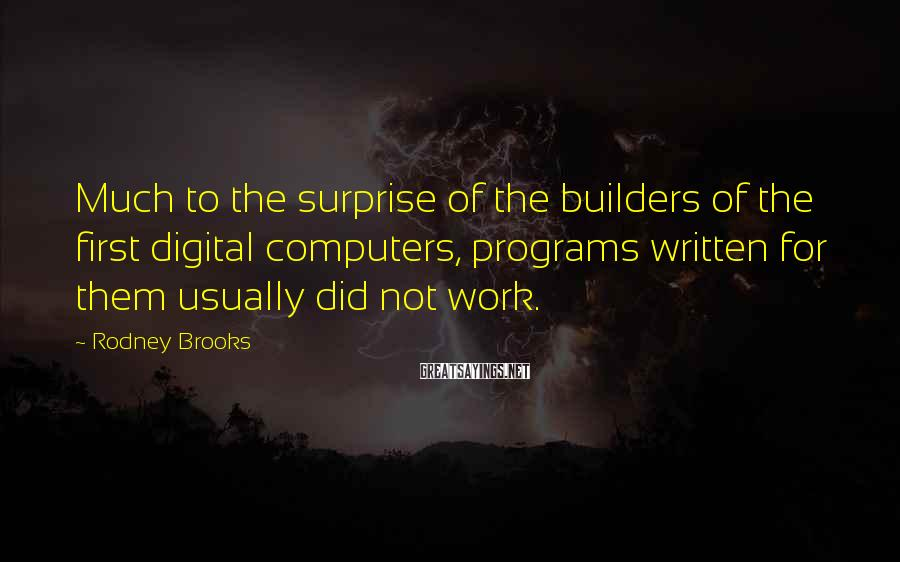 Rodney Brooks Sayings: Much to the surprise of the builders of the first digital computers, programs written for