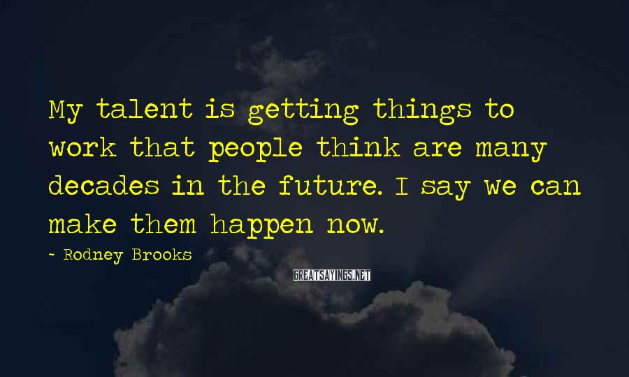 Rodney Brooks Sayings: My talent is getting things to work that people think are many decades in the