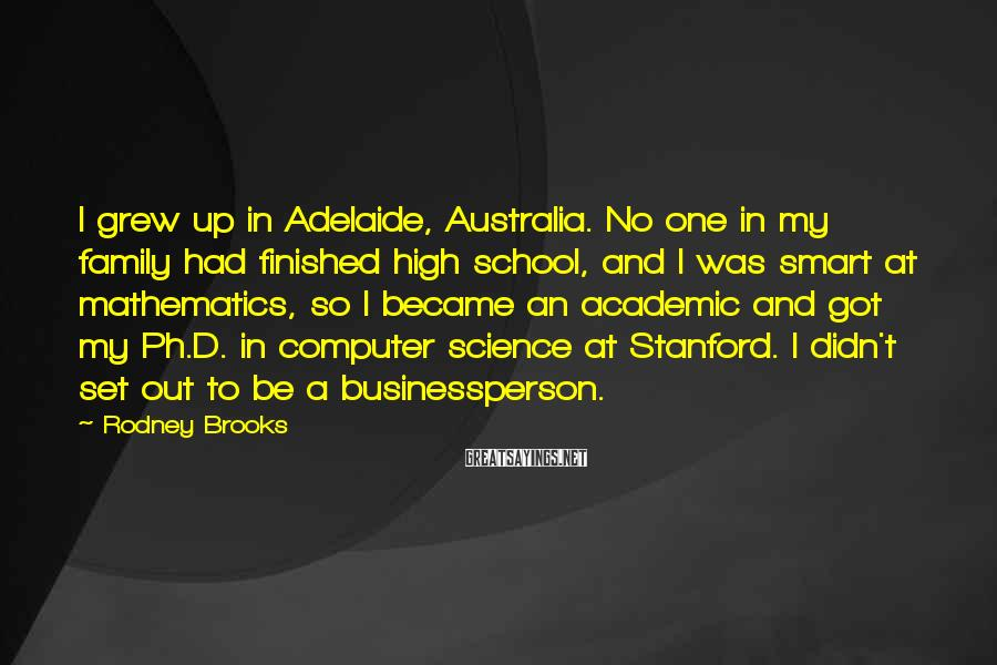 Rodney Brooks Sayings: I grew up in Adelaide, Australia. No one in my family had finished high school,