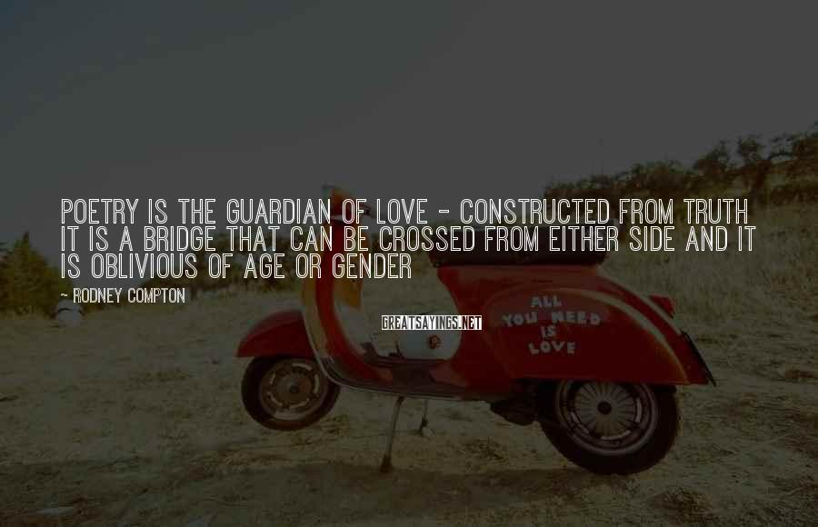 Rodney Compton Sayings: Poetry is the guardian of love - constructed from truth it is a bridge that