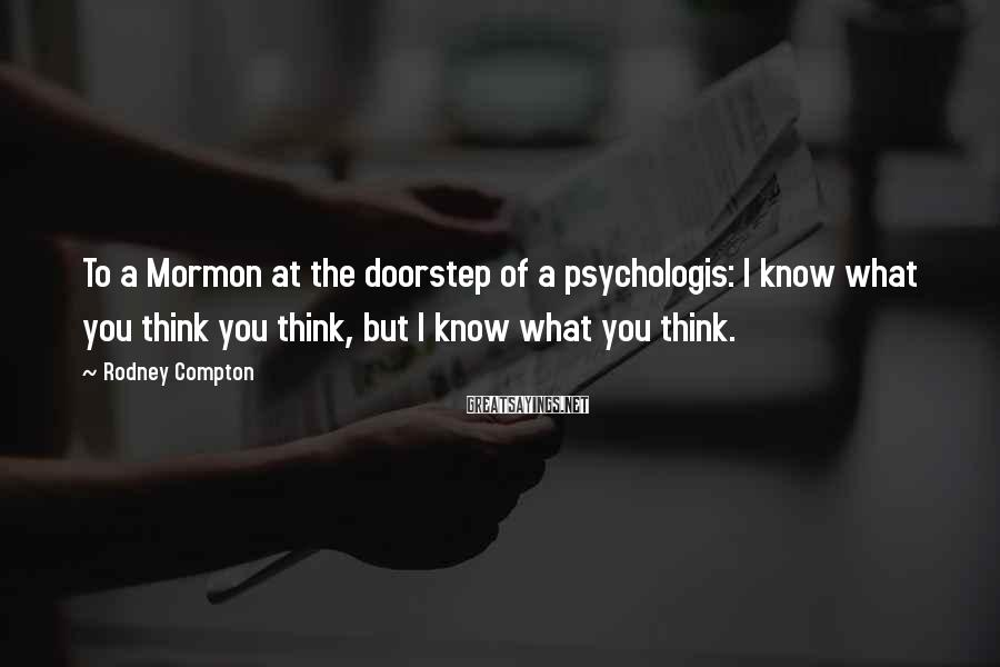 Rodney Compton Sayings: To a Mormon at the doorstep of a psychologis: I know what you think you
