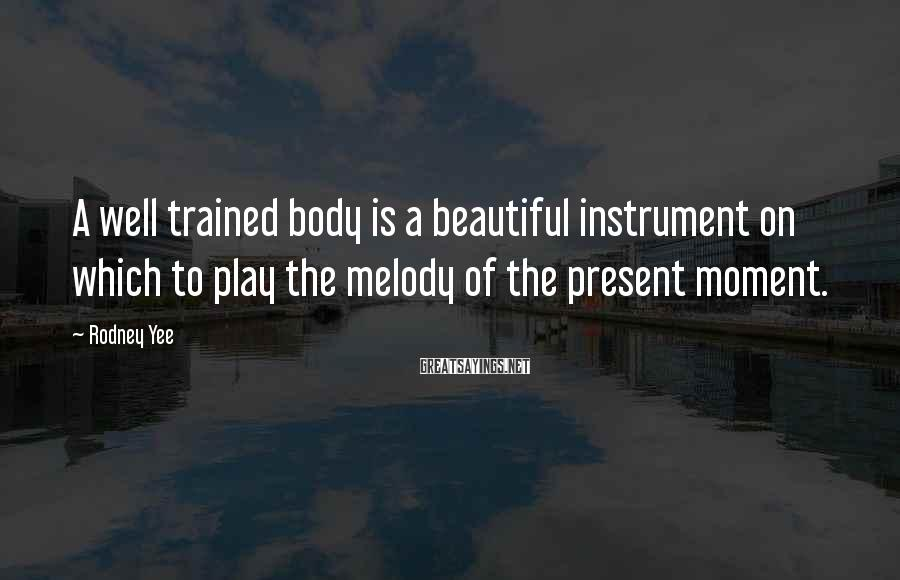 Rodney Yee Sayings: A well trained body is a beautiful instrument on which to play the melody of