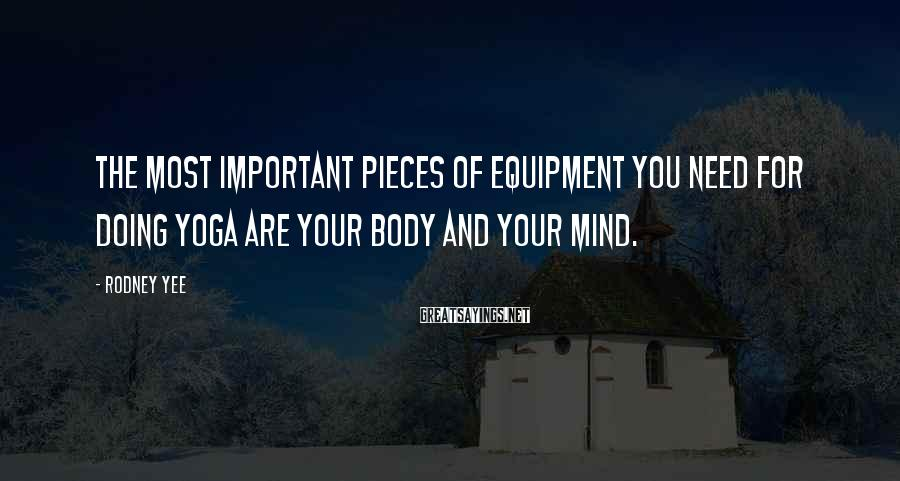 Rodney Yee Sayings: The most important pieces of equipment you need for doing yoga are your body and