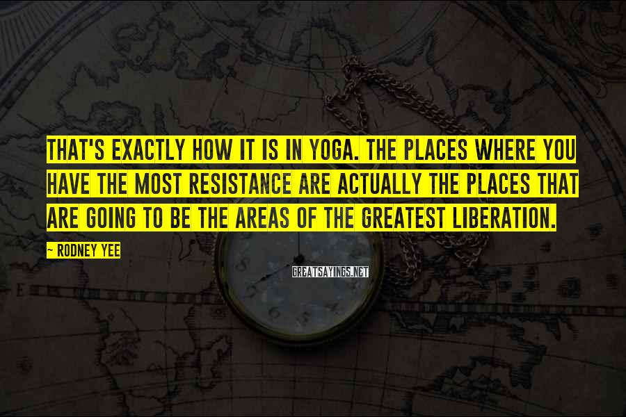 Rodney Yee Sayings: That's exactly how it is in yoga. The places where you have the most resistance