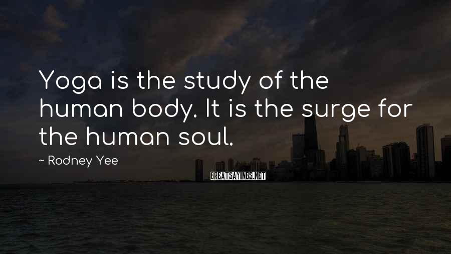 Rodney Yee Sayings: Yoga is the study of the human body. It is the surge for the human