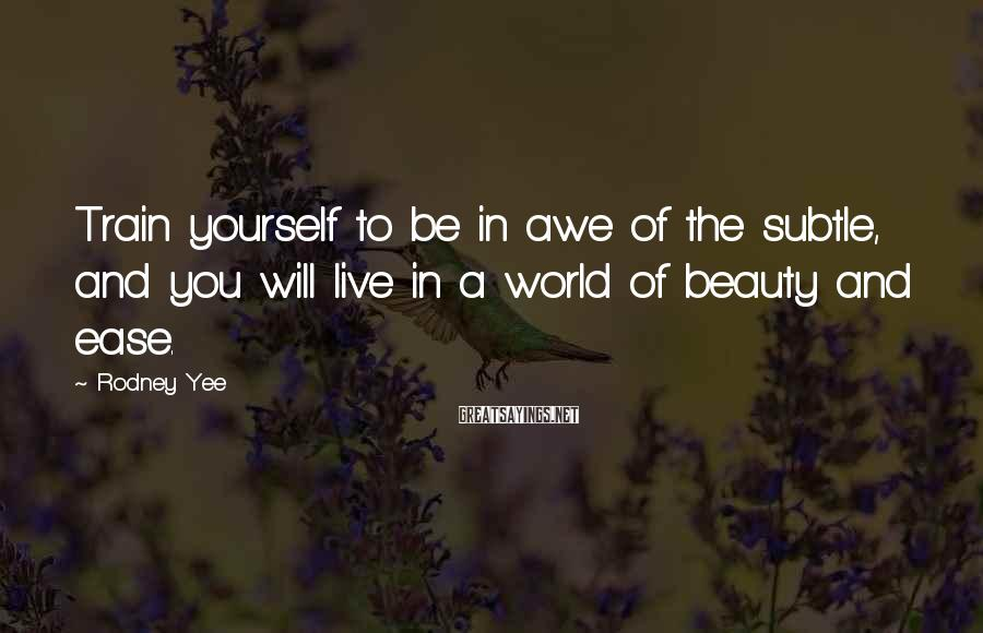 Rodney Yee Sayings: Train yourself to be in awe of the subtle, and you will live in a