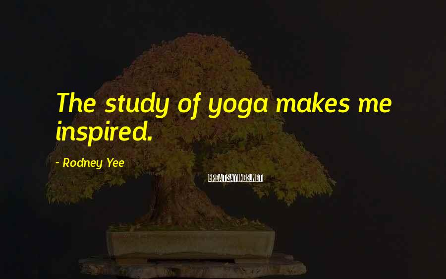 Rodney Yee Sayings: The study of yoga makes me inspired.