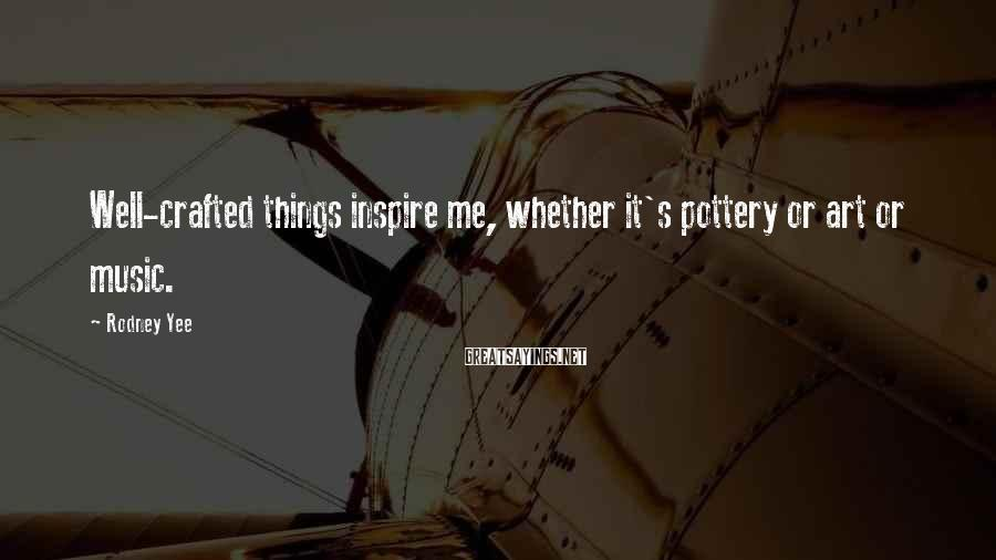 Rodney Yee Sayings: Well-crafted things inspire me, whether it's pottery or art or music.