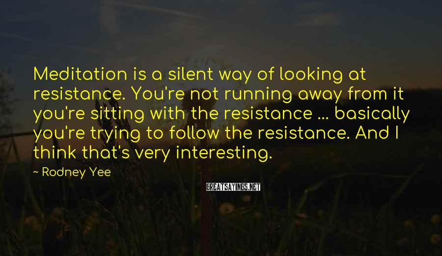 Rodney Yee Sayings: Meditation is a silent way of looking at resistance. You're not running away from it