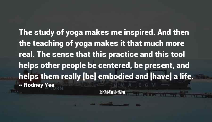 Rodney Yee Sayings: The study of yoga makes me inspired. And then the teaching of yoga makes it