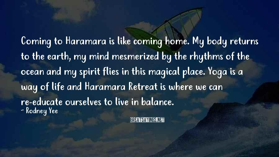 Rodney Yee Sayings: Coming to Haramara is like coming home. My body returns to the earth, my mind