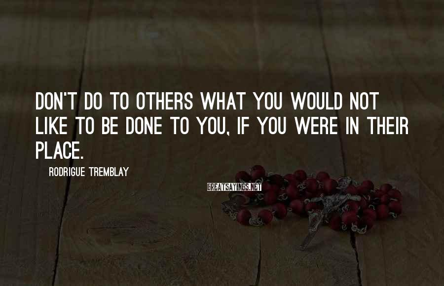 Rodrigue Tremblay Sayings: Don't do to others what you would not like to be done to you, if
