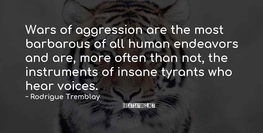 Rodrigue Tremblay Sayings: Wars of aggression are the most barbarous of all human endeavors and are, more often