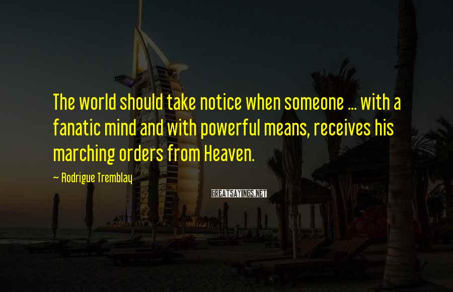 Rodrigue Tremblay Sayings: The world should take notice when someone ... with a fanatic mind and with powerful