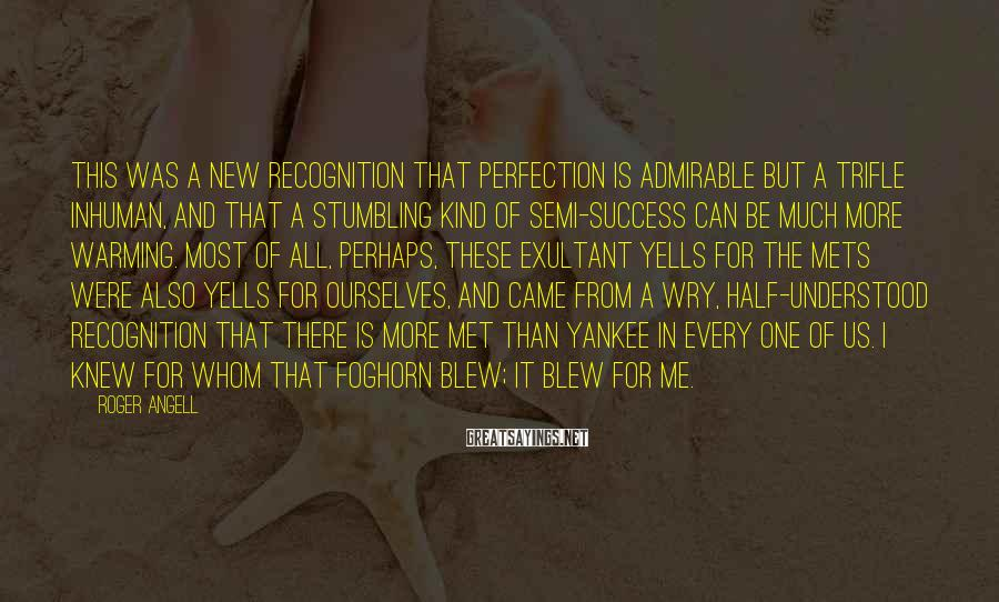 Roger Angell Sayings: This was a new recognition that perfection is admirable but a trifle inhuman, and that