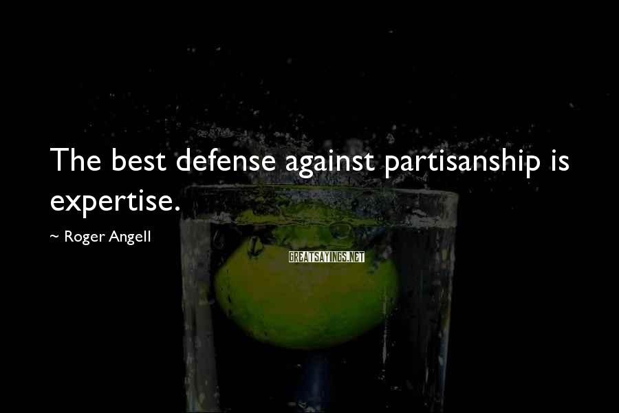 Roger Angell Sayings: The best defense against partisanship is expertise.