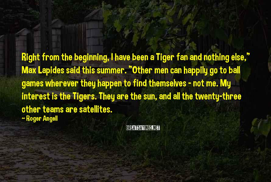 """Roger Angell Sayings: Right from the beginning, I have been a Tiger fan and nothing else,"""" Max Lapides"""