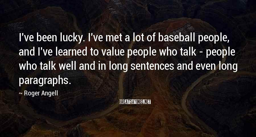Roger Angell Sayings: I've been lucky. I've met a lot of baseball people, and I've learned to value