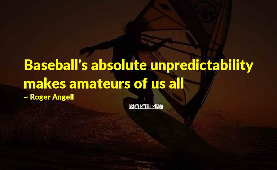 Roger Angell Sayings: Baseball's absolute unpredictability makes amateurs of us all