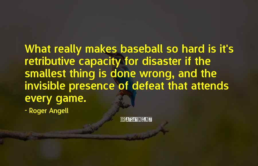 Roger Angell Sayings: What really makes baseball so hard is it's retributive capacity for disaster if the smallest