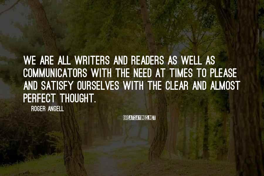 Roger Angell Sayings: We are all writers and readers as well as communicators with the need at times
