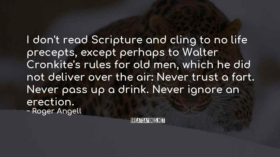 Roger Angell Sayings: I don't read Scripture and cling to no life precepts, except perhaps to Walter Cronkite's