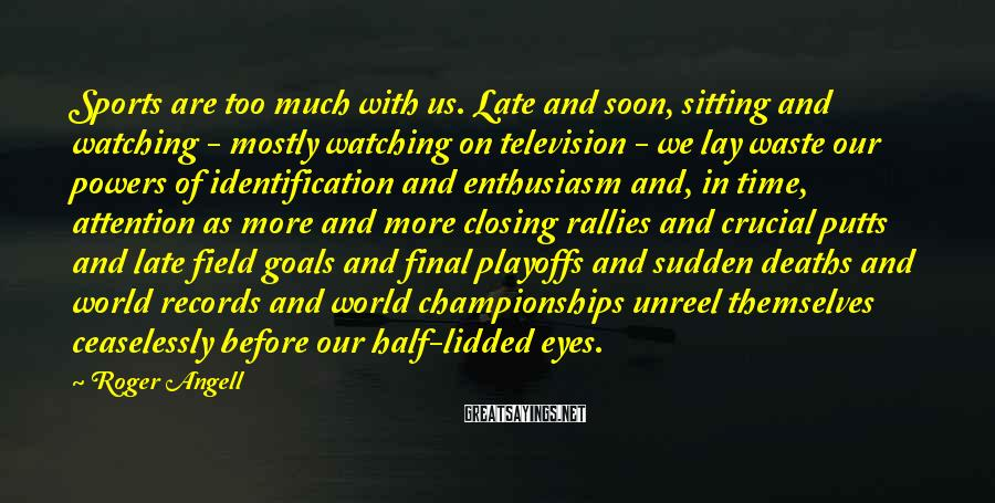 Roger Angell Sayings: Sports are too much with us. Late and soon, sitting and watching - mostly watching