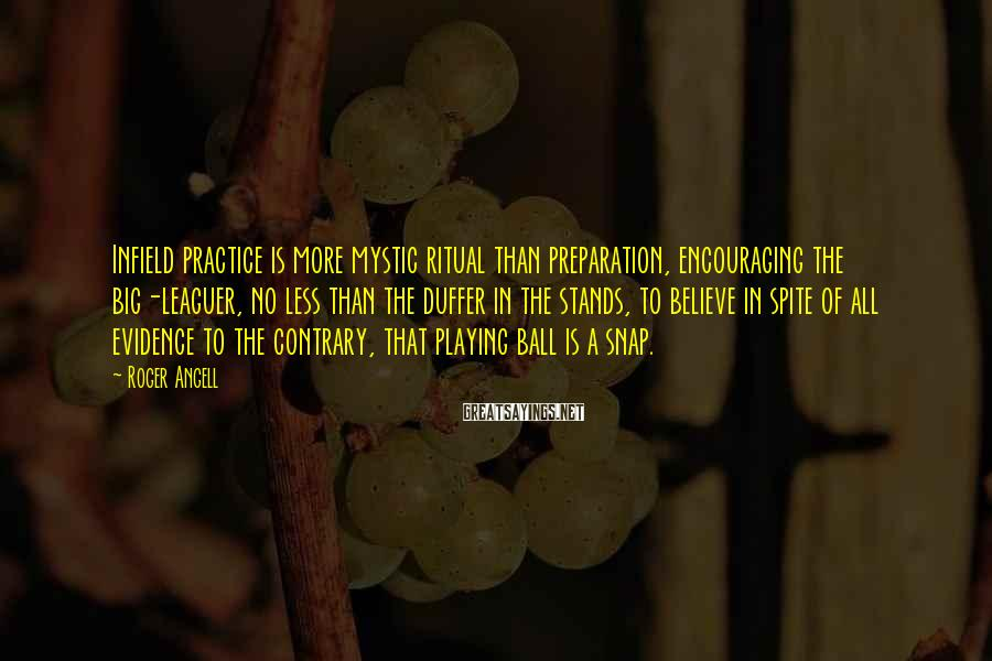 Roger Angell Sayings: Infield practice is more mystic ritual than preparation, encouraging the big-leaguer, no less than the