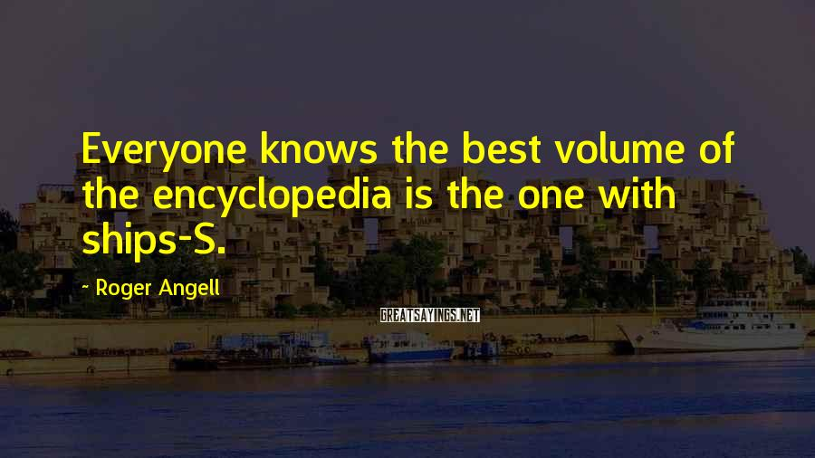 Roger Angell Sayings: Everyone knows the best volume of the encyclopedia is the one with ships-S.
