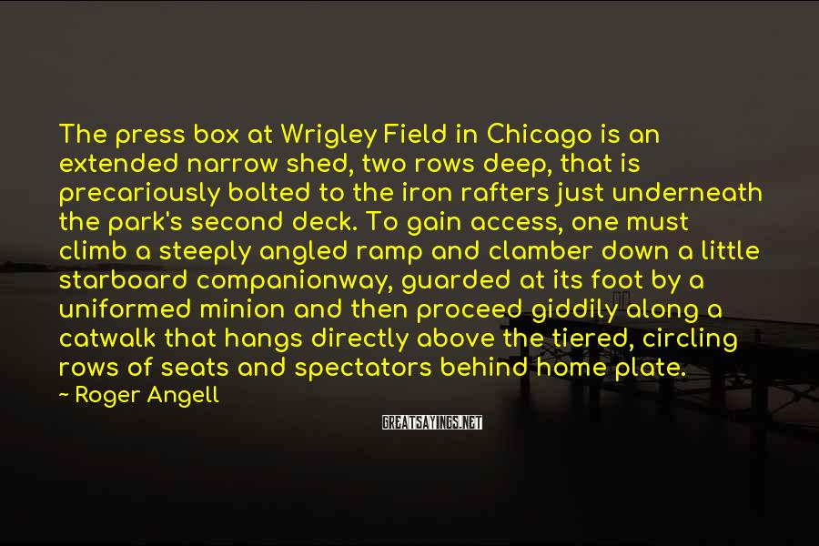Roger Angell Sayings: The press box at Wrigley Field in Chicago is an extended narrow shed, two rows