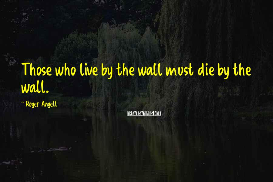 Roger Angell Sayings: Those who live by the wall must die by the wall.