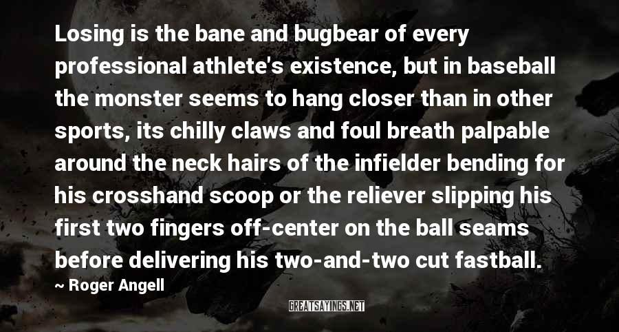 Roger Angell Sayings: Losing is the bane and bugbear of every professional athlete's existence, but in baseball the