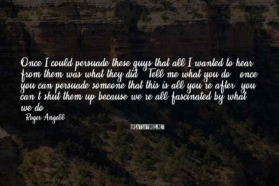 Roger Angell Sayings: Once I could persuade these guys that all I wanted to hear from them was