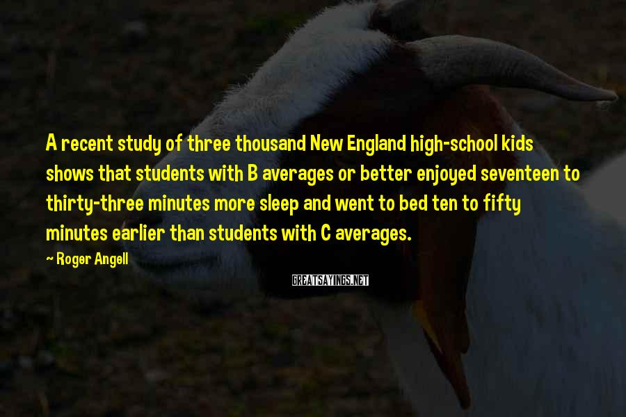 Roger Angell Sayings: A recent study of three thousand New England high-school kids shows that students with B