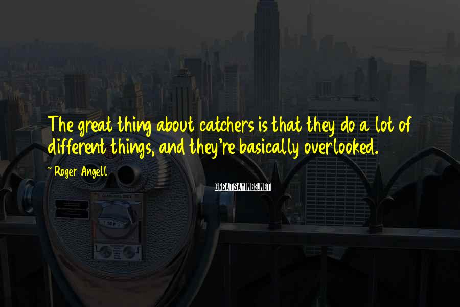 Roger Angell Sayings: The great thing about catchers is that they do a lot of different things, and